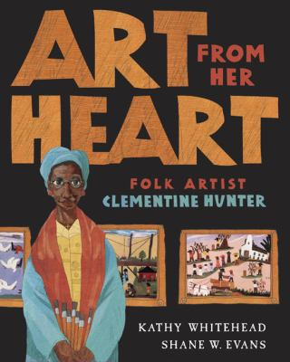 """Book cover for """"Art From Her Heart: Folk Artist Clementine Hunter"""" by Kathy Whitehead and Shane W. Evans."""
